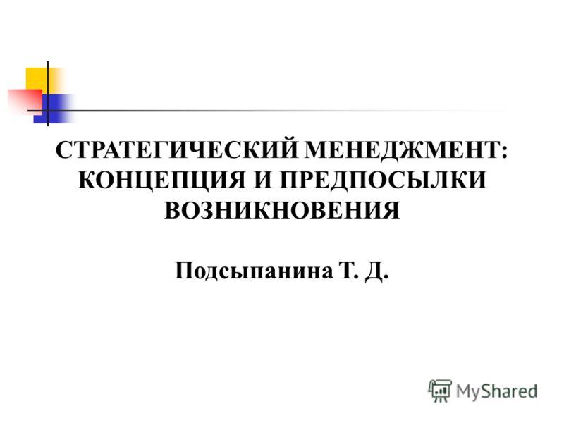 СТРАТЕГИЧЕСКИЙ МЕНЕДЖМЕНТ: КОНЦЕПЦИЯ И ПРЕДПОСЫЛКИ ВОЗНИКНОВЕНИЯ Подсыпанина Т. Д.