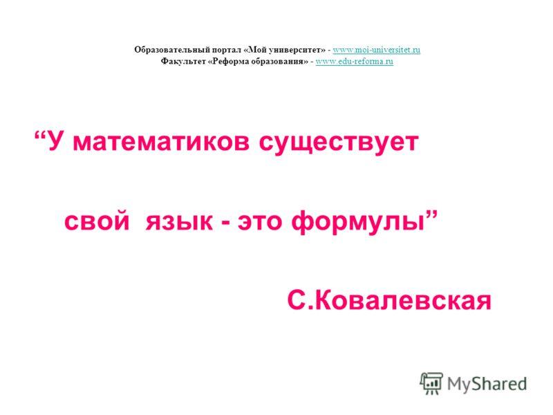 У математиков существует свой язык - это формулы С.Ковалевская Образовательный портал «Мой университет» - www.moi-universitet.ru Факультет «Реформа образования» - www.edu-reforma.ruwww.moi-universitet.ruwww.edu-reforma.ru