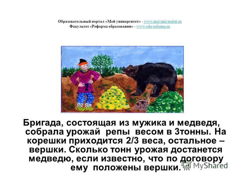 Бригада, состоящая из мужика и медведя, собрала урожай репы весом в 3тонны. На корешки приходится 2/3 веса, остальное – вершки. Сколько тонн урожая достанется медведю, если известно, что по договору ему положены вершки. Образовательный портал «Мой ун