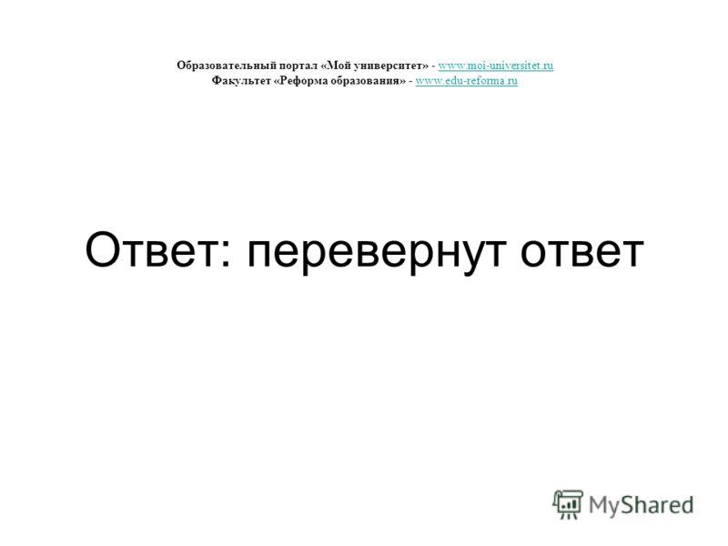 Ответ: перевернут ответ Образовательный портал «Мой университет» - www.moi-universitet.ru Факультет «Реформа образования» - www.edu-reforma.ruwww.moi-universitet.ruwww.edu-reforma.ru