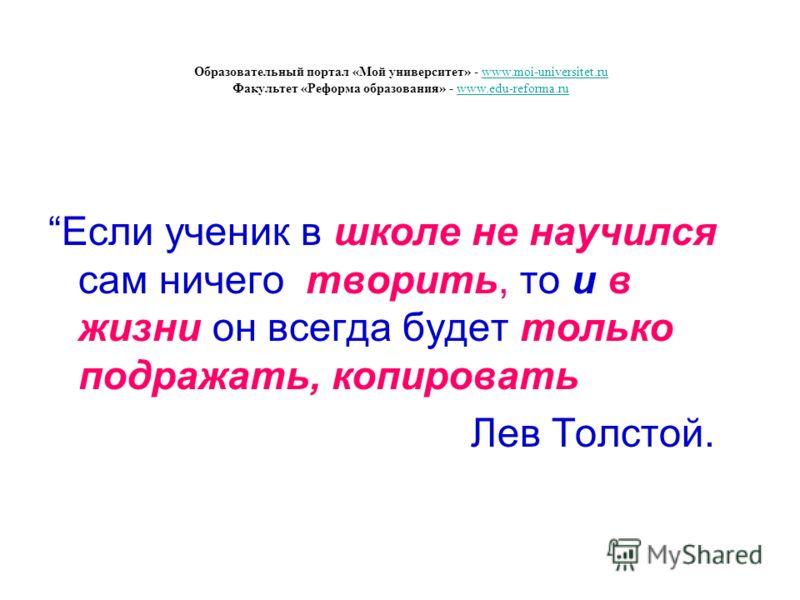 Если ученик в школе не научился сам ничего творить, то и в жизни он всегда будет только подражать, копировать Лев Толстой. Образовательный портал «Мой университет» - www.moi-universitet.ru Факультет «Реформа образования» - www.edu-reforma.ruwww.moi-u