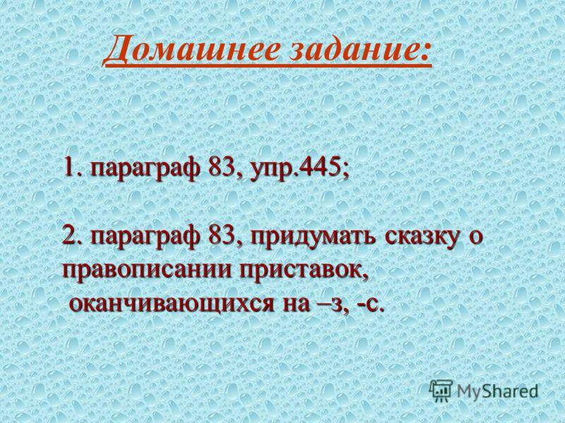 Домашнее задание: 1. параграф 83, упр.445; 2. параграф 83, придумать сказку о правописании приставок, оканчивающихся на –з, -с. оканчивающихся на –з, -с.