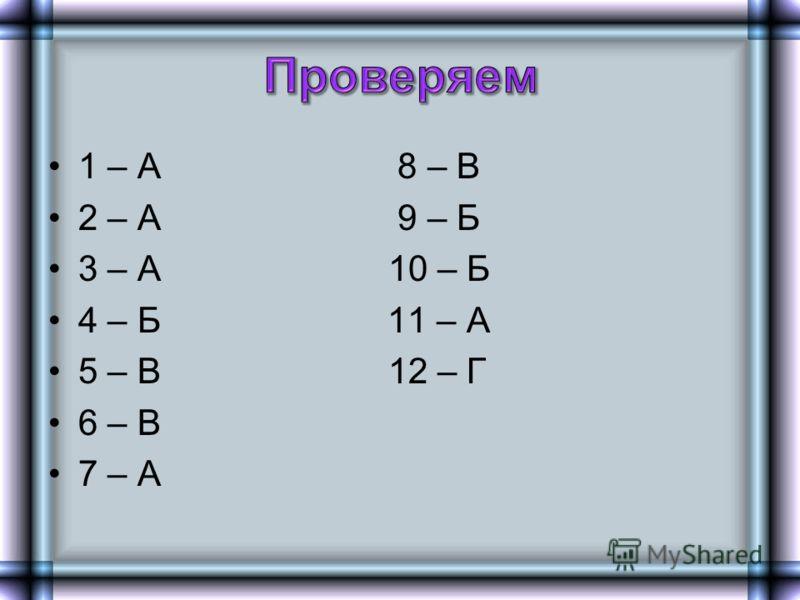 1 – А 8 – В 2 – А 9 – Б 3 – А 10 – Б 4 – Б 11 – А 5 – В 12 – Г 6 – В 7 – А