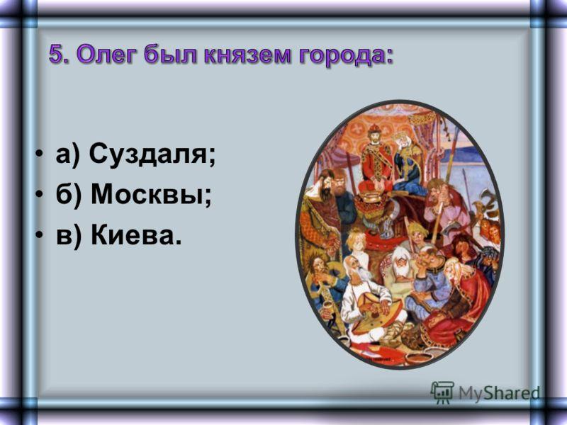 а) Суздаля; б) Москвы; в) Киева.
