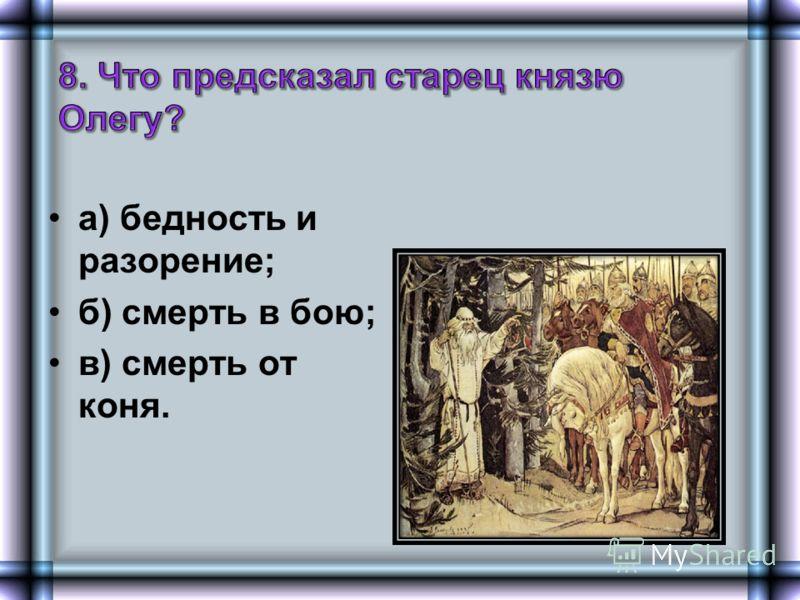 а) бедность и разорение; б) смерть в бою; в) смерть от коня.