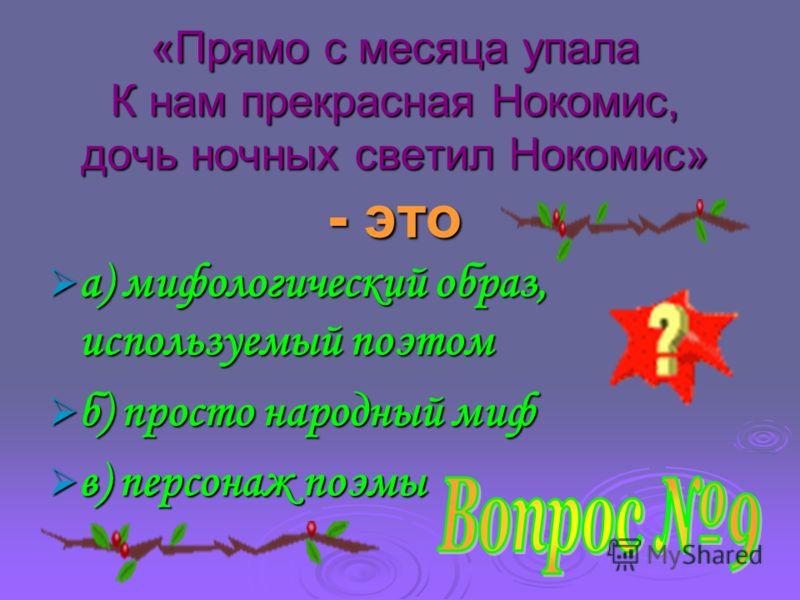 «Прямо с месяца упала К нам прекрасная Нокомис, дочь ночных светил Нокомис» - это «Прямо с месяца упала К нам прекрасная Нокомис, дочь ночных светил Нокомис» - это а) мифологический образ, используемый поэтом а) мифологический образ, используемый поэ