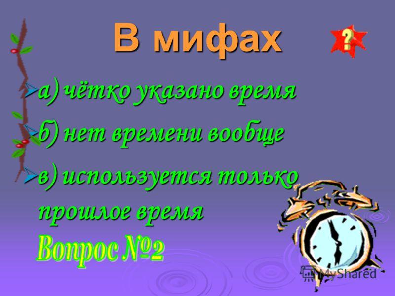 В мифах а) чётко указано время а) чётко указано время б) нет времени вообще б) нет времени вообще в) используется только прошлое время в) используется только прошлое время