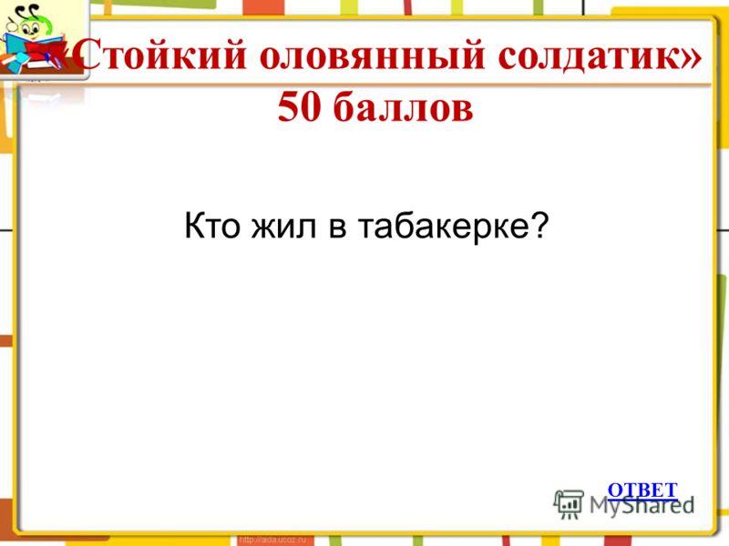 «Стойкий оловянный солдатик» 50 баллов ОТВЕТ Кто жил в табакерке?