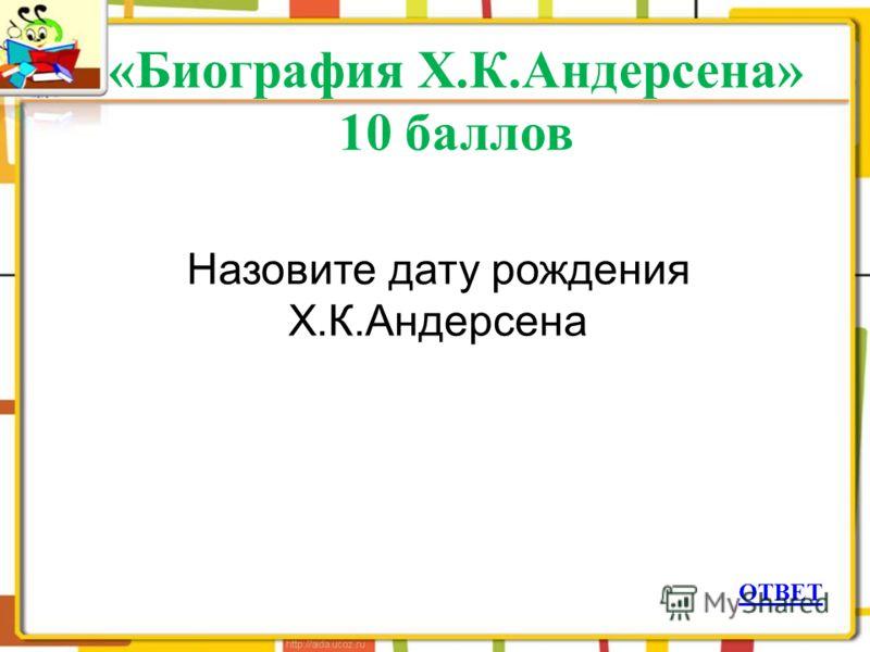 «Биография Х.К.Андерсена» 10 баллов ОТВЕТ Назовите дату рождения Х.К.Андерсена
