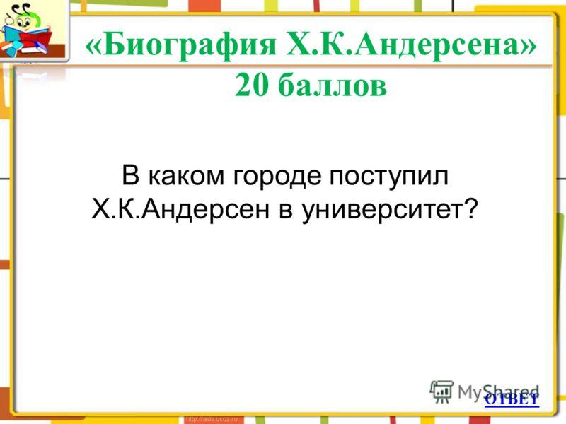 «Биография Х.К.Андерсена» 20 баллов ОТВЕТ В каком городе поступил Х.К.Андерсен в университет?