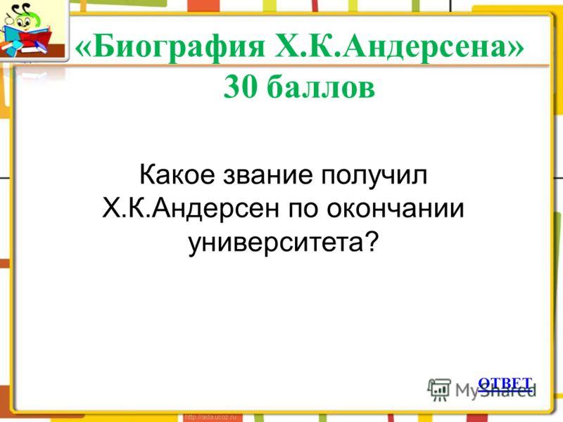 «Биография Х.К.Андерсена» 30 баллов ОТВЕТ Какое звание получил Х.К.Андерсен по окончании университета?