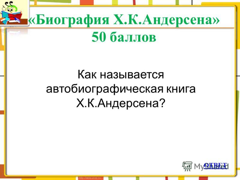 «Биография Х.К.Андерсена» 50 баллов ОТВЕТ Как называется автобиографическая книга Х.К.Андерсена?