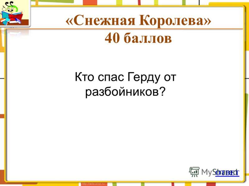 «Снежная Королева» 40 баллов ОТВЕТ Кто спас Герду от разбойников?