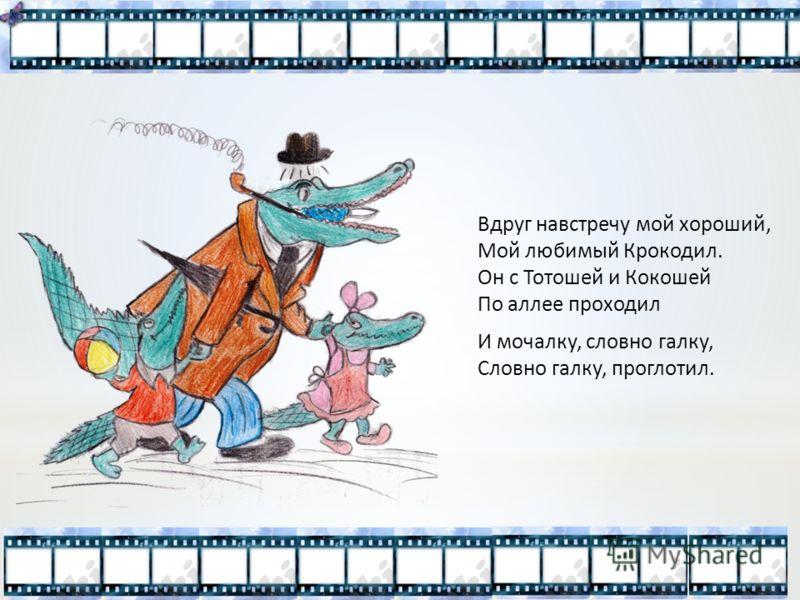 Вдруг навстречу мой хороший, Мой любимый Крокодил. Он с Тотошей и Кокошей По аллее проходил И мочалку, словно галку, Словно галку, проглотил.