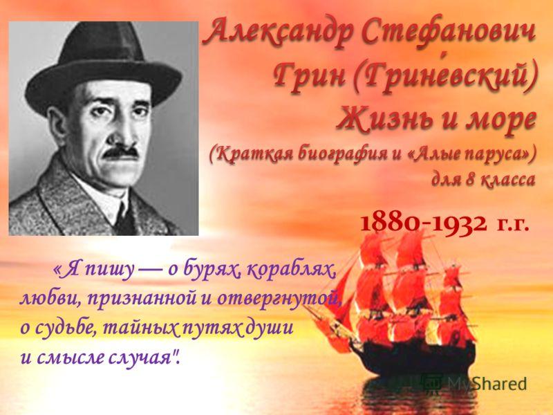 1880-1932 г.г. « Я пишу о бурях, кораблях, любви, признанной и отвергнутой, о судьбе, тайных путях души и смысле случая.