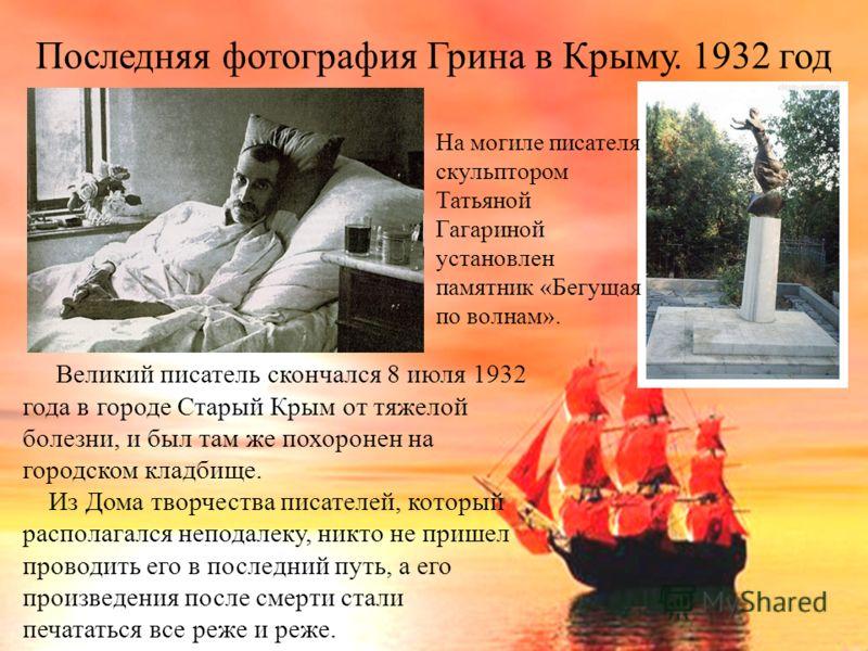 Последняя фотография Грина в Крыму. 1932 год Великий писатель скончался 8 июля 1932 года в городе Старый Крым от тяжелой болезни, и был там же похоронен на городском кладбище. Из Дома творчества писателей, который располагался неподалеку, никто не пр