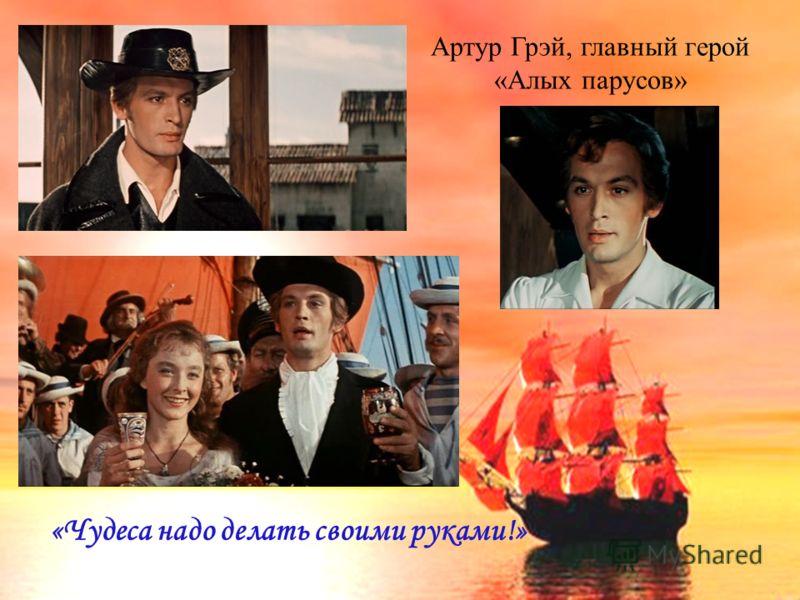 Артур Грэй, главный герой «Алых парусов» «Чудеса надо делать своими руками!»
