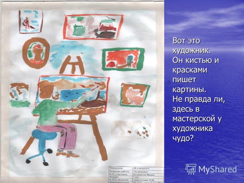 Вот это художник. Он кистью и красками пишет картины. Не правда ли, здесь в мастерской у художника чудо?