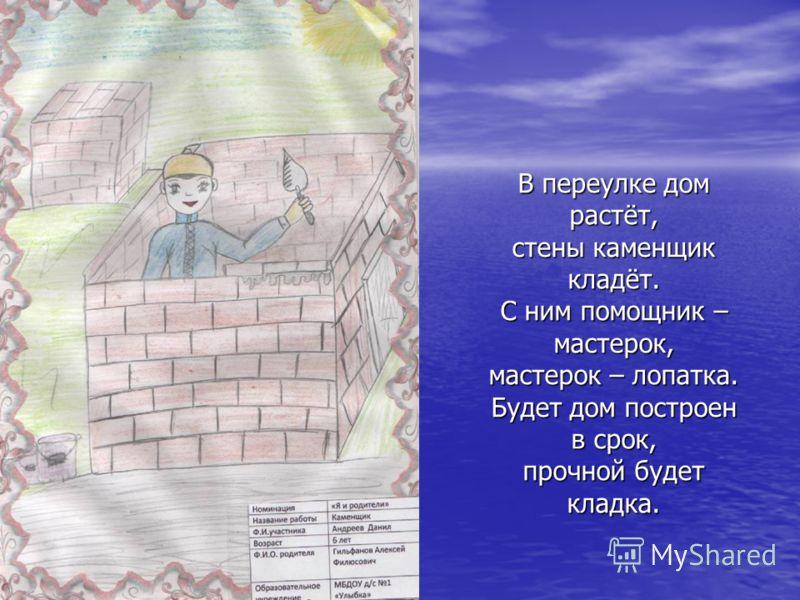 В переулке дом растёт, стены каменщик кладёт. С ним помощник – мастерок, мастерок – лопатка. Будет дом построен в срок, прочной будет кладка.