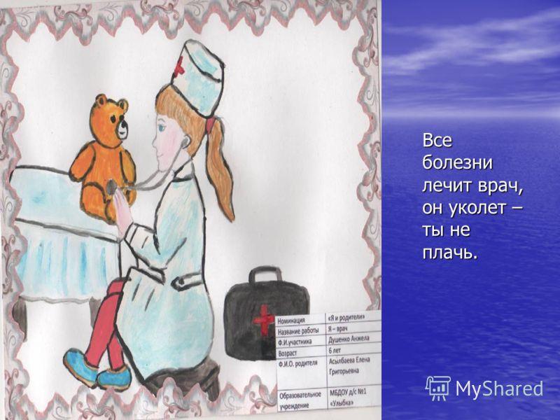 Все болезни лечит врач, он уколет – ты не плачь.