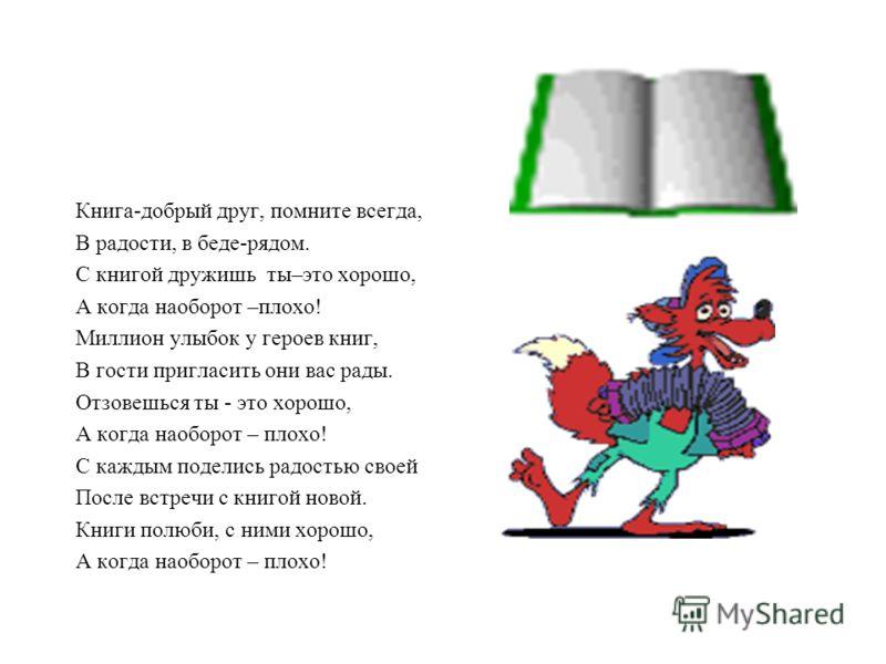 Книга-добрый друг, помните всегда, В радости, в беде-рядом. С книгой дружишь ты–это хорошо, А когда наоборот –плохо! Миллион улыбок у героев книг, В гости пригласить они вас рады. Отзовешься ты - это хорошо, А когда наоборот – плохо! С каждым поделис