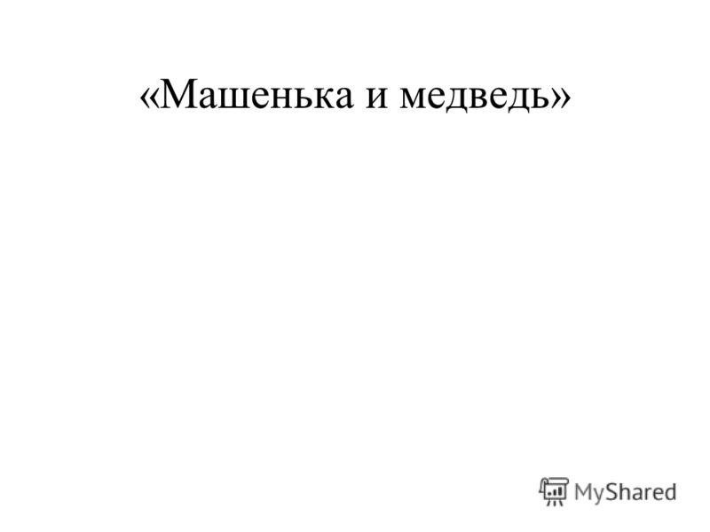 «Машенька и медведь»