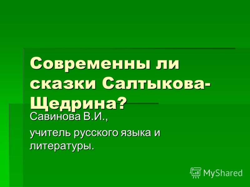 Современны ли сказки Салтыкова- Щедрина? Савинова В.И., учитель русского языка и литературы.