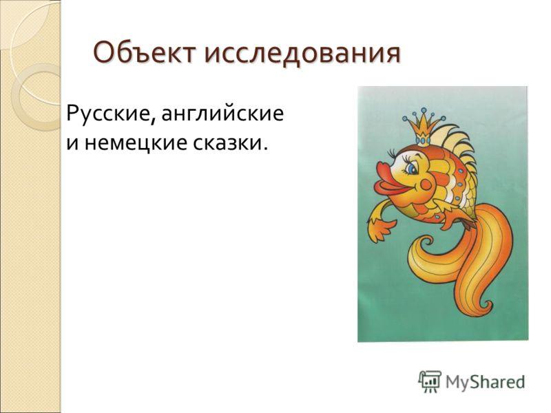 Объект исследования Русские, английские и немецкие сказки.