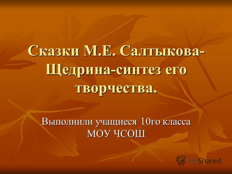 Сказки М.Е. Салтыкова- Щедрина-синтез его творчества. Выполнили учащиеся 10го класса МОУ ЧСОШ