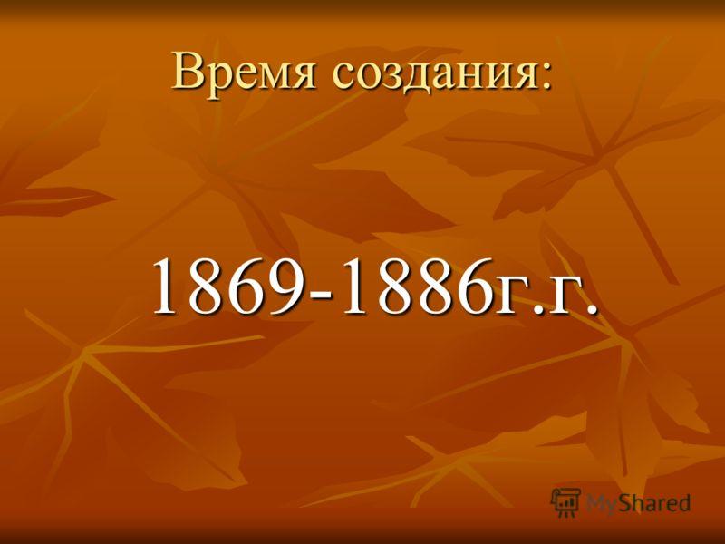 Время создания: 1869-1886г.г. 1869-1886г.г.
