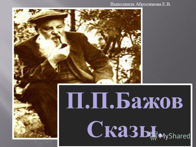 П. П. Бажов Сказы. Выполнила Абросимова Е. В.