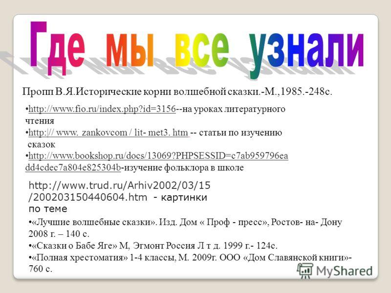 Пропп В.Я.Исторические корни волшебной сказки.-М.,1985.-248с. http://www.fio.ru/index.php?id=3156--на уроках литературного чтения http:|// www. zankovcom / lit- met3. htm -- статьи по изучению сказок http://www.bookshop.ru/docs/13069?PHPSESSID=c7ab95
