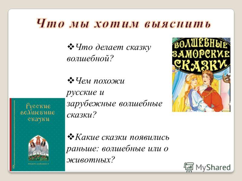 Что делает сказку волшебной? Чем похожи русские и зарубежные волшебные сказки? Какие сказки появились раньше: волшебные или о животных?