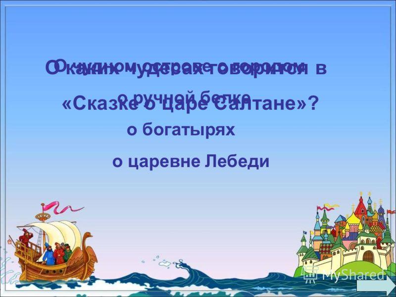 О каких чудесах говорится в «Сказке о царе Салтане»? О чудном острове с городом о ручной белке о богатырях о царевне Лебеди