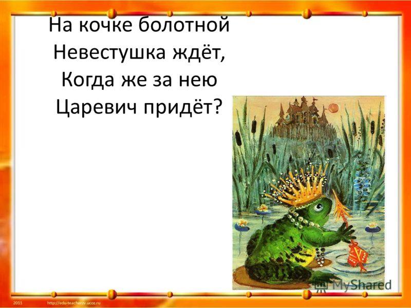 На кочке болотной Невестушка ждёт, Когда же за нею Царевич придёт?