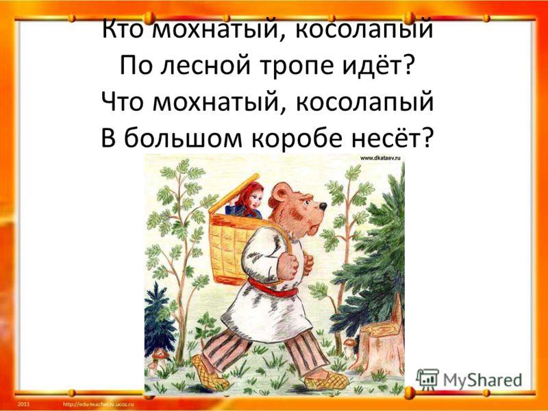 Кто мохнатый, косолапый По лесной тропе идёт? Что мохнатый, косолапый В большом коробе несёт?