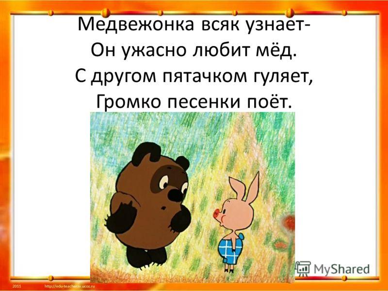 Медвежонка всяк узнает- Он ужасно любит мёд. С другом пятачком гуляет, Громко песенки поёт.