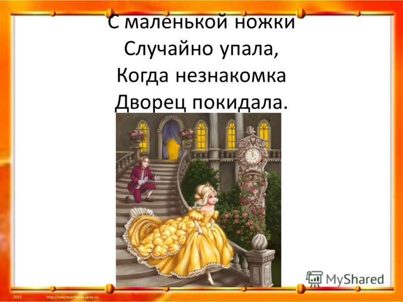 С маленькой ножки Случайно упала, Когда незнакомка Дворец покидала.