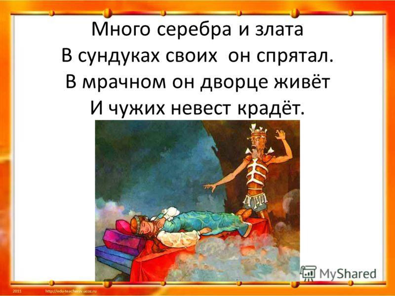 Много серебра и злата В сундуках своих он спрятал. В мрачном он дворце живёт И чужих невест крадёт.