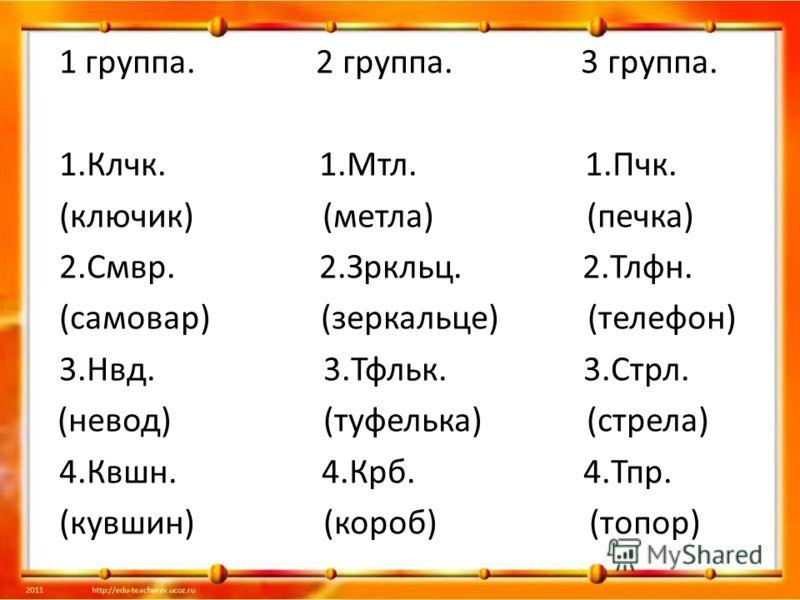 1 группа. 2 группа. 3 группа. 1.Клчк. 1.Мтл. 1.Пчк. (ключик) (метла) (печка) 2.Смвр. 2.Зркльц. 2.Тлфн. (самовар) (зеркальце) (телефон) 3.Нвд. 3.Тфльк. 3.Стрл. (невод) (туфелька) (стрела) 4.Квшн. 4.Крб. 4.Тпр. (кувшин) (короб) (топор)