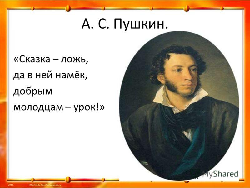 А. С. Пушкин. «Сказка – ложь, да в ней намёк, добрым молодцам – урок!»