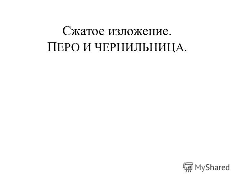 Сжатое изложение. П ЕРО И ЧЕРНИЛЬНИЦА.