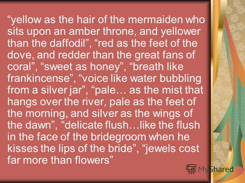 yellow as the hair of the mermaiden who sits upon an amber throne, and yellower than the daffodil, red as the feet of the dove, and redder than the great fans of coral, sweet as honey, breath like frankincense, voice like water bubbling from a silver