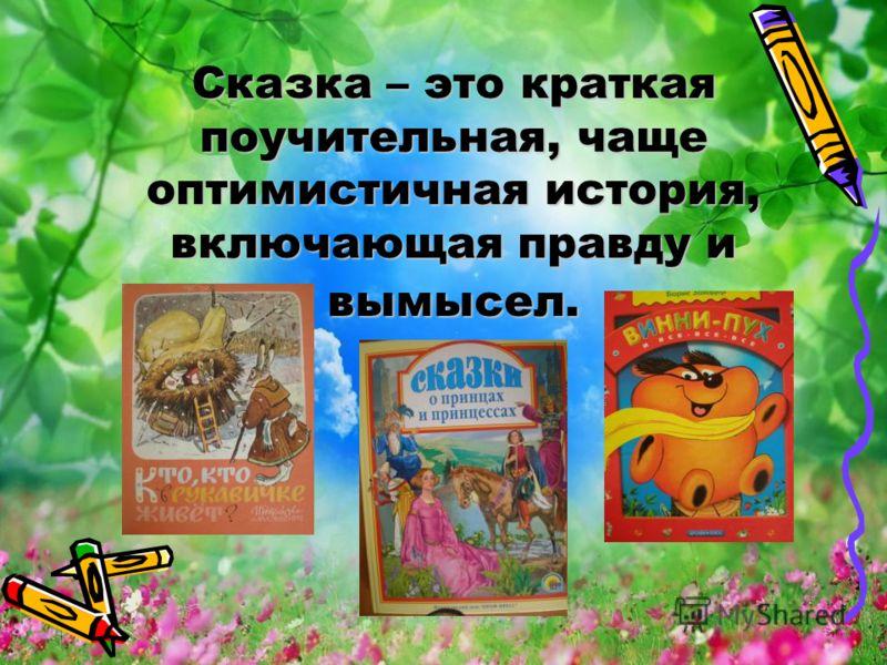 Сказка – это краткая поучительная, чаще оптимистичная история, включающая правду и вымысел.