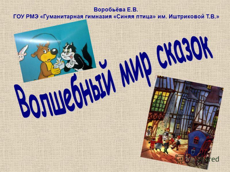 Воробьёва Е.В. ГОУ РМЭ «Гуманитарная гимназия «Синяя птица» им. Иштриковой Т.В.»