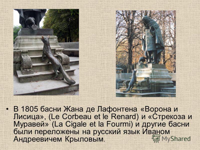В 1805 басни Жана де Лафонтена «Ворона и Лисица», (Le Corbeau et le Renard) и «Стрекоза и Муравей» (La Cigale et la Fourmi) и другие басни были переложены на русский язык Иваном Андреевичем Крыловым.