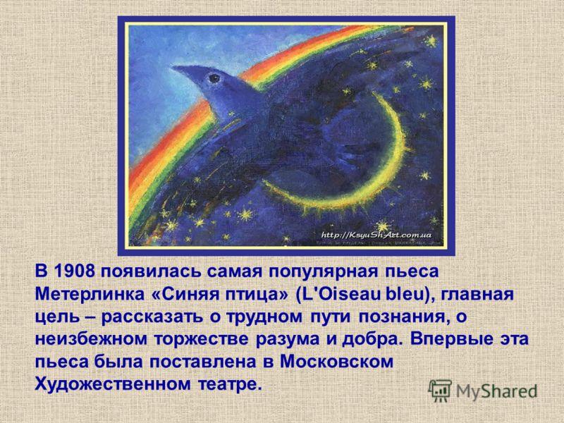 В 1908 появилась самая популярная пьеса Метерлинка «Синяя птица» (L'Oiseau bleu), главная цель – рассказать о трудном пути познания, о неизбежном торжестве разума и добра. Впервые эта пьеса была поставлена в Московском Художественном театре.