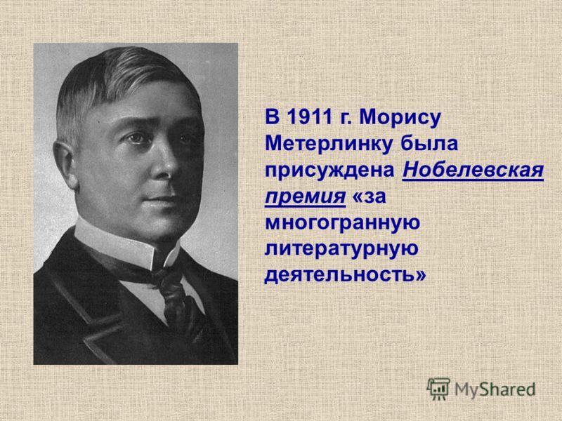 В 1911 г. Морису Метерлинку была присуждена Нобелевская премия «за многогранную литературную деятельность»