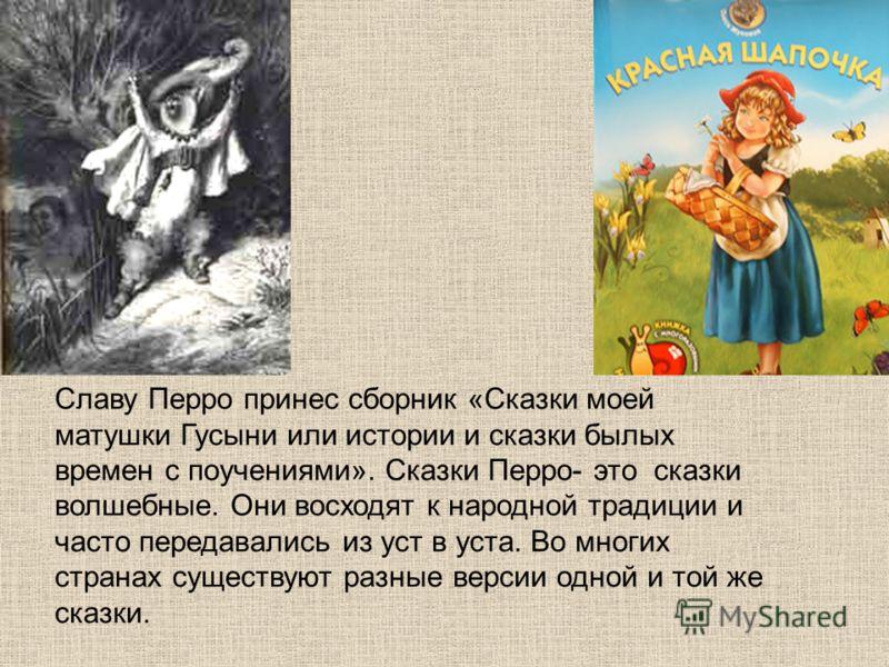 Славу Перро принес сборник «Сказки моей матушки Гусыни или истории и сказки былых времен с поучениями». Сказки Перро- это сказки волшебные. Они восходят к народной традиции и часто передавались из уст в уста. Во многих странах существуют разные верси