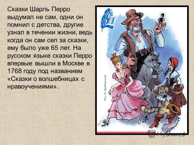 Сказки Шарль Перро выдумал не сам, одни он помнил с детства, другие узнал в течении жизни, ведь когда он сам сел за сказки, ему было уже 65 лет. На русском языке сказки Перро впервые вышли в Москве в 1768 году под названием «Сказки о волшебницах с нр